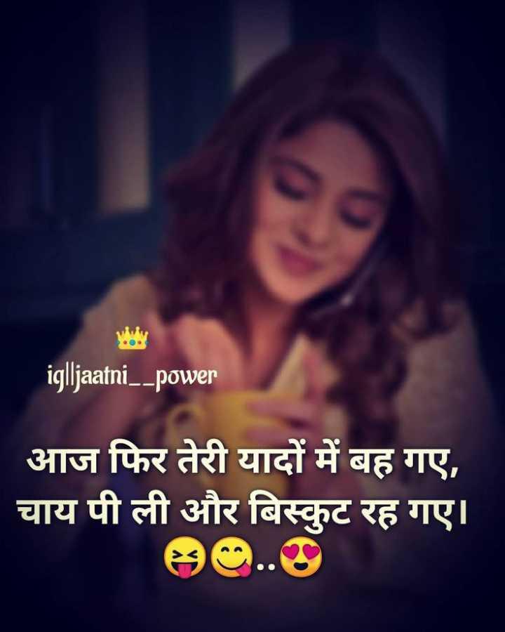 😍मेरी शोना - iglljaatni _ _ power आज फिर तेरी यादों में बह गए , चाय पी ली और बिस्कुट रह गए । 80 . . 9 - ShareChat