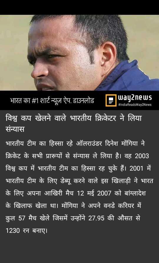 🤳 मेरे खेल का मैदान 🏅 - # IndiaReadsWay2News ' भारत का # 1 शार्ट न्यूज़ ऐप . डाउनलोड Flayanews विश्व कप खेलने वाले भारतीय क्रिकेटर ने लिया संन्यास भारतीय टीम का हिस्सा रहे ऑलराउंडर दिनेश मोंगिया ने | क्रिकेट के सभी प्रारूपों से संन्यास ले लिया है । वह 2003 | विश्व कप में भारतीय टीम का हिस्सा रह चुके हैं । 2001 में | भारतीय टीम के लिए डेब्यू करने वाले इस खिलाड़ी ने भारत के लिए अपना आखिरी मैच 12 मई 2007 को बांग्लादेश के खिलाफ खेला था । मोंगिया ने अपने वनडे करियर में | कुल 57 मैच खेले जिसमें उन्होंने 27 . 95 की औसत से । 1230 रन बनाए । - ShareChat