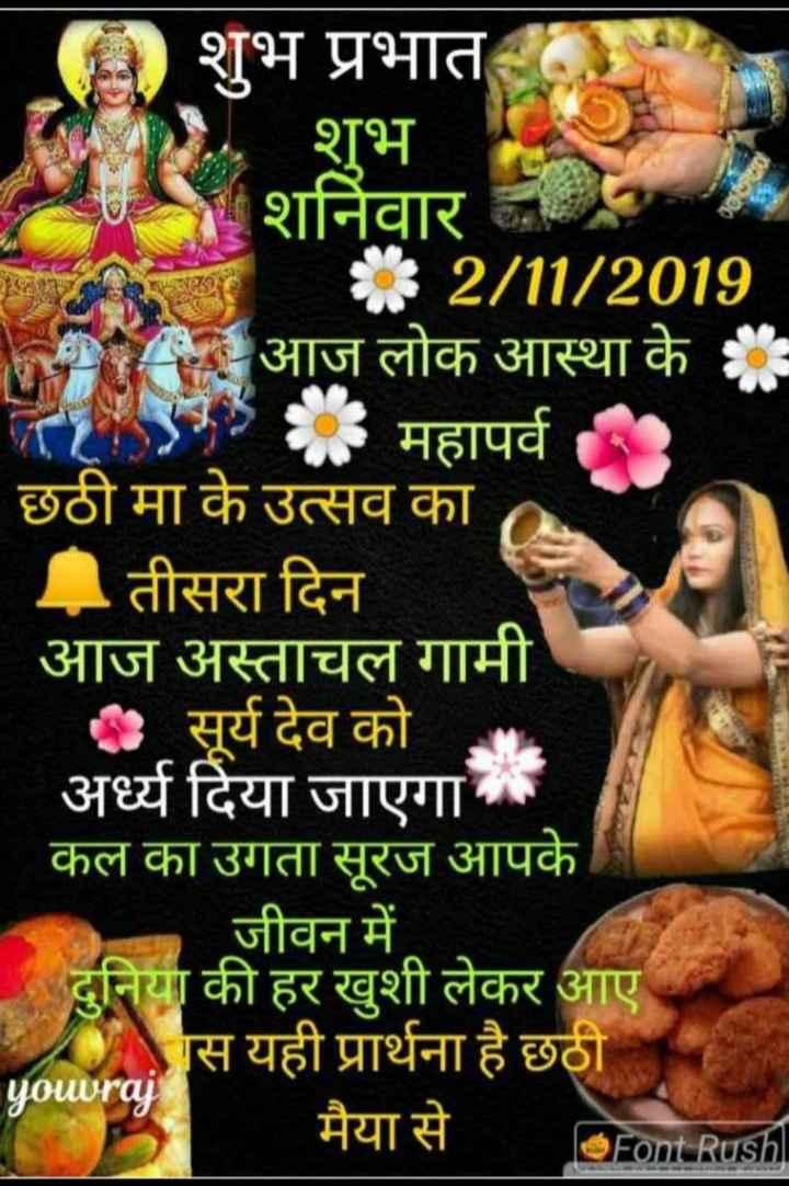 🖼 मेरे गाँव की छठ पूजा - शुभ प्रभात शुभ शनिवार * 2 / 11 / 2019 PIA आज लोक आस्था के 4 . महापर्व छठी मा के उत्सव का तीसरा दिन आज अस्ताचलगामी - सूर्य देव को अर्घ्य दिया जाएगा । कल का उगता सूरज आपके । जीवन में दुनिया की हर खुशी लेकर आए AAस यही प्रार्थना है छठी youuraj मैया से Ofont Rushl - ShareChat