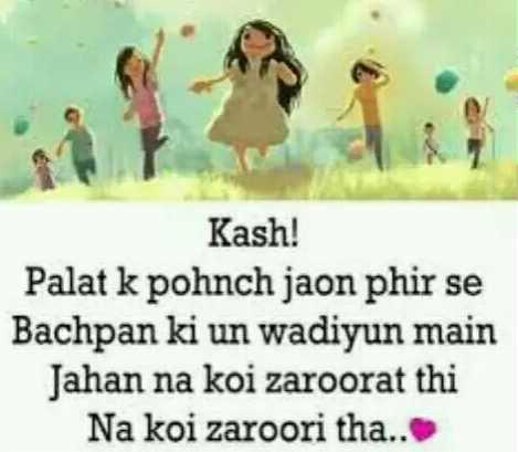 🤗 मेरे बचपन की यादें - Kash ! Palat k pohnch jaon phir se Bachpan ki un wadiyun main Jahan na koi zaroorat thi Na koi zaroori tha . . - ShareChat