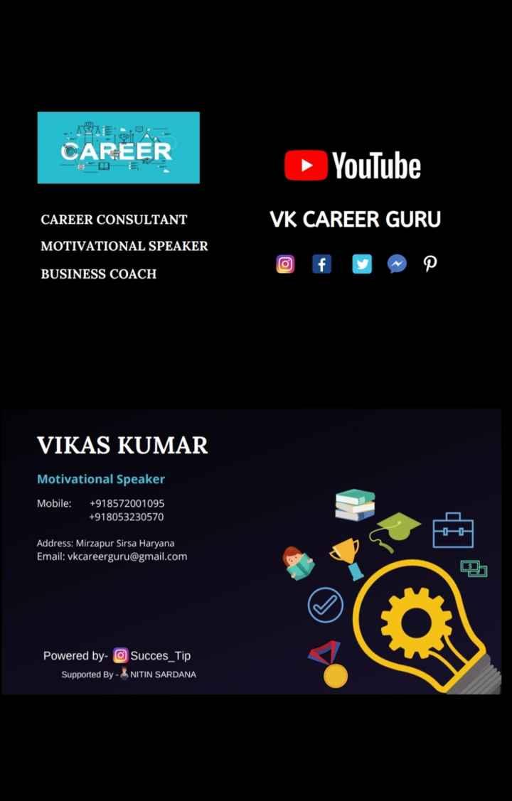 "☝ मेरे विचार - CAREER ► YouTube CAREER CONSULTANT VK CAREER GURU MOTIVATIONAL SPEAKER Of u "" P BUSINESS COACH VIKAS KUMAR Motivational Speaker Mobile : + 918572001095 + 918053230570 - Address : Mirzapur Sirsa Haryana Email : vkcareerguru @ gmail . com Powered by - O Succes _ Tip Supported By - NITIN SARDANA - ShareChat"
