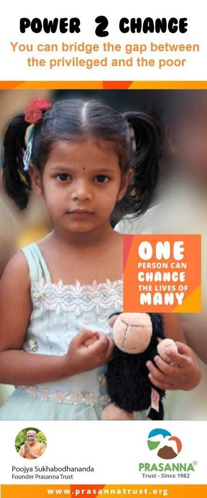 मेरे विचार - POWER 2 CHANGE You can bridge the gap between the privileged and the poor ONE PERSON CAN CHANGE THE LIVES OF MANY PRASANNA Poojya Sukhabodhananda Founder Prasanna Trust Trust - Since 1982 www . prasannatrust . org - ShareChat