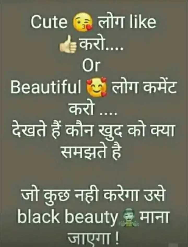☝ मेरे विचार - Cute लोग like करो . . . . Or Beautiful लोग कमेंट करो . . . . देखते हैं कौन खुद को क्या समझते है जो कुछ नही करेगा उसे black beauty : माना जाएगा ! - ShareChat