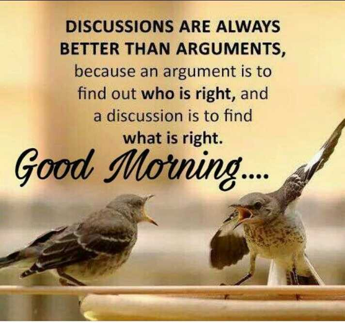 🤘मैत्री - DISCUSSIONS ARE ALWAYS BETTER THAN ARGUMENTS , because an argument is to find out who is right , and a discussion is to find what is right . Good Morning . . . . - ShareChat