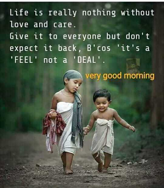 🤘मैत्री - Life is really nothing without love and care . Give it to everyone but don ' t expect it back , B ' cos ' it ' s a FEEL ' not a ' DEAL ' . very good morning - ShareChat