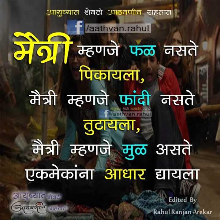 🤘मैत्री - आयुष्यात शेवटी आठवणीच राहतात । f / aathvan . rahul मैत्री म्हणजे फळ नसते पिकायला , मैत्री म्हणजे फांदी नसते । तुटायला , मैत्री म्हणजे मुळ असते एकमेकांना आधार द्यायला आयुष्यात शेवटी आठवणीच राहतात . laathvan . rahul आयुष्यात शेवटी गठवणी साहतात व Edited By Rahul Ranjan Arekar - ShareChat