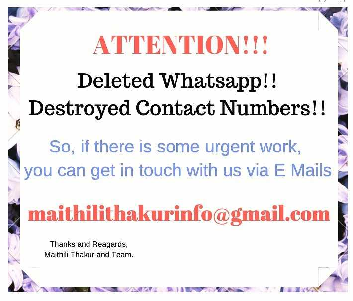मैथिली ठाकुर - ATTENTION ! ! ! Deleted Whatsapp ! ! Destroyed Contact Numbers ! ! So , if there is some urgent work , you can get in touch with us via E Mails maithilithakurinfo @ gmail . com Thanks and Reagards , Maithili Thakur and Team . - ShareChat