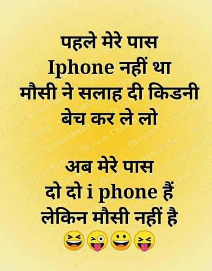 मोबाइल और विडीयो गेम - पहले मेरे पास Iphone नहीं था मौसी ने सलाह दी किडनी बेच कर ले लो th . com / Chirkutano bum / herkut Canku baba sa Chirkut Badia ( com / Chirkan Chirkutana अब मेरे पास दो दो i phone हैं । लेकिन मौसी नहीं है । - ShareChat