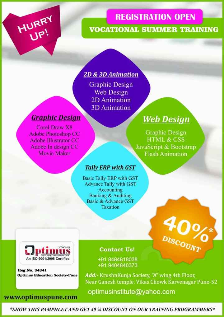 """मोबाईल/कॉम्पुटर - REGISTRATION OPEN VOCATIONAL SUMMER TRAINING HURRY Up ! 2D & 3D Animation Graphic Design Web Design 2D Animation 3D Animation Web Design Graphic Design Corel Draw X8 Adobe Photoshop CC Adobe Illustrator CC Adobe In design CC Movie Maker Graphic Design HTML & CSS JavaScript & Bootstrap Flash Animation Tally ERP with GST Basic Tally ERP with GST Advance Tally with GST Accounting Banking & Auditing Basic & Advance GST Taxation 40 % * DISCOUNT _ आप्टिगत Ulmus INSTITUTE OF COMPUTER EDUCATION An ISO 9001 : 2008 Certified Reg . No . 34341 Optimus Education Society - Pune Contact Us ! + 91 8484818038 + 91 9404840373 Add : - KrushnKunja Society , A """" wing 4th Floor , Near Ganesh temple , Vikas Chowk Karvenagar Pune - 52 optimusinstitute @ yahoo . com www . optimuspune . com * SHOW THIS PAMPHLET AND GET 40 % DISCOUNT ON OUR TRAINING PROGRAMMERS * - ShareChat"""