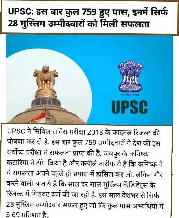🔖 यूपीएससी रिजल्ट 2019 - UPSC : इस बार कुल 759 हुए पास , इनमें सिर्फ 28 मुस्लिम उम्मीदवारों को मिली सफलता UPSC UPSC ने सिविल सर्विस परीक्षा 2018 के फाइनल रिजल्ट की घोषणा कर दी है . इस बार कुल 759 उम्मीदवारों ने देश की इस सर्वोच्च परीक्षा में सफलता प्राप्त की है . जयपुर के कनिष्क कटारिया ने टॉप किया है और कबीले तारीफ ये है कि कनिष्क ने ये सफलता अपने पहले ही प्रयास में हासिल कर ली . लेकिन गौर करने वाली बात ये है कि साल दर साल मुस्लिम कैंडिडेट्स के रिजल्ट में गिरावट दर्ज की जा रही है . इस साल देशभर से सिर्फ 28 मस्लिम उम्मीदवार सफल हए जो कि कुल पास अभ्यर्थियों में 3 . 69 प्रतिशत है . - ShareChat