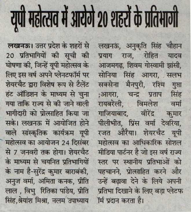 यूपी महोत्सव 2019✨ - यूपी महोत्सव में आयेगे 20 शहरों के प्रतिभागी लखनऊ । उत्तर प्रदेश के शहरों से लखनऊ , अनुकृति सिंह चौहान 20 प्रतिभागियों की सूची की प्रयाग राज , रोहित यादव घोषणा की , जिन्हें यूपी महोत्सव के आजमगढ़ , शिवम गोस्वामी झांसी , लिए इस वर्ष अपने प्लेनटफॉर्म पर सोनिया सिंह आगरा , सलभ शेयरचैट द्वारा विशेष रूप से टैलेंट सक्सेना मैनपुरी , रश्मि गुप्ता हंट ऑडिशन के माध्यम से चुना ; आगरा , चन्द्र प्रताप सिंह गया ताकि राज्य से की जाने वाली रायबरेली , विमलेश वर्मा _ भागीदारी को प्रोत्साहित किया जा गाजियाबाद , वीरेंद्र कुमार सके । लखनऊ में आयोजित होने पीलीभीत , प्रिंस वर्मा देवरिया , वाले सांस्कृतिक कार्यक्रम यूपी रजत औरैया । शेयरचैट यूपी महोत्सव का आयोजन 24 दिसंबर महोत्सव का आधिकारिक सोशल से 7 जनवरी तक होगा । शेयरचैट मीडिया पार्टनर है जो इस वर्ष राज्य के माध्यम से चयनित प्रतिभागियों स्तर पर स्थानीय प्रतिभाओं को के नाम है - सुरेंद्र कुमार बाराबंकी , पहचानने , प्रोत्साहित करने और - अनुज वर्मा , अमिता कनक , प्रीति उन्हें बढ़ावा देने के लिये अपनी लाल , विभु रितिका पांडेय , प्रीति प्रतिभा दिखाने के लिए बड़ा प्लेटफ सिंह , श्रेयांश मिश्रा , नलम उपाध्याय  ॉर्म प्रदान करता है । - ShareChat