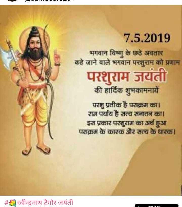 💐रबीन्द्रनाथ टैगोर जयंती - [ ८ । । । - - - - - - । 7 . 5 . 2019 भगवान विष्णु के छठे अवतार कहे जाने वाले भगवान परशुराम को प्रणाम परशुराम जयंती की हार्दिक शुभकामनायें परशु प्रतीक है पराक्रम का । राम पर्याय है सत्य सनातन का । | इस प्रकार परशुराम का अर्थ हुआ । पराक्रम के कारक और सत्य के धारक । | # रबीन्द्रनाथ टैगोर जयंती । - ShareChat