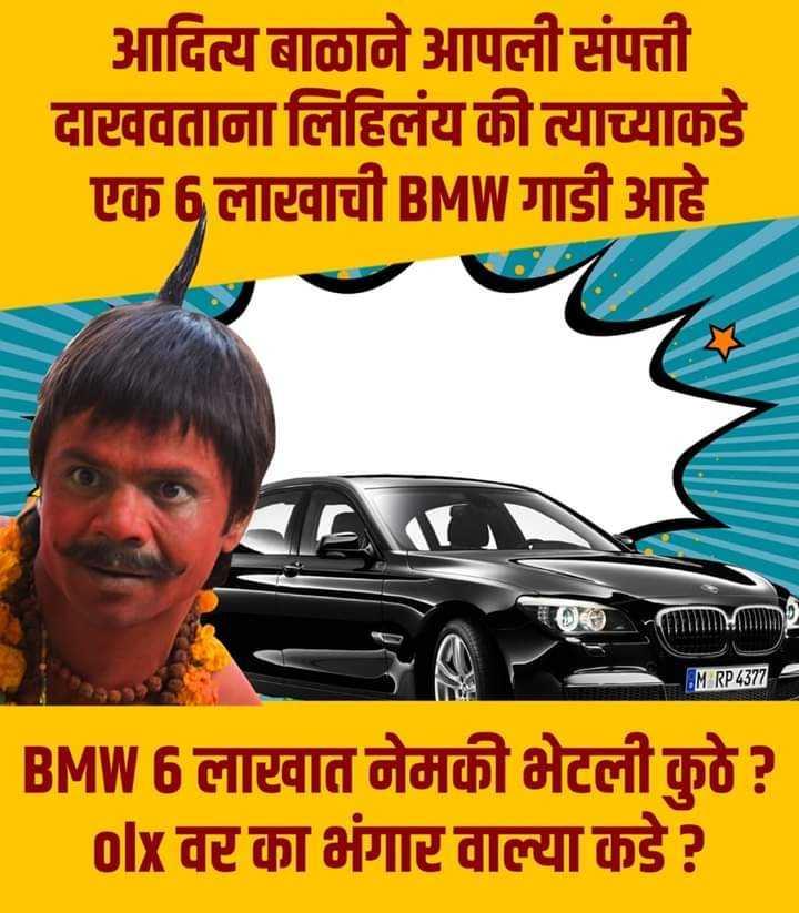🤪राजकीय टोलेबाजी - आदित्य बाळाने आपली संपत्ती दाखवताना लिहिलंय की त्याच्याकडे एक 6 लारवाची BMW गाडी आहे M RP 4377 BMW 6 लारवात नेमकी भेटली कुठे ? olx वरका भंगारवाल्या कडे ? - ShareChat