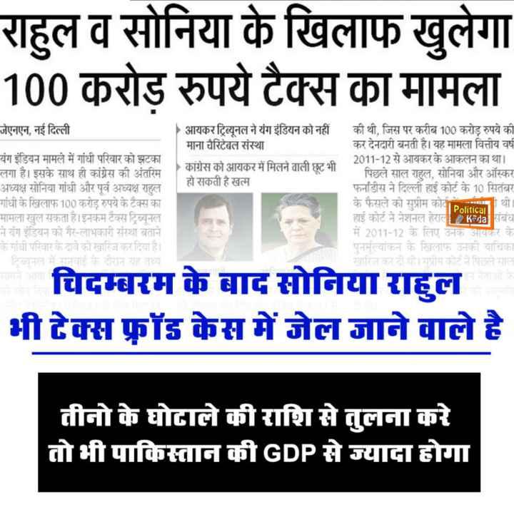 📢 राजनीतिक चर्चा - राहुल व सोनिया के खिलाफ खुलेगा 100 करोड़ रुपये टैक्स का मामला जेएनएन , नई दिल्ली आयकर ट्रिब्यूनल ने यंग इंडियन को नहीं माना चैरिटेबल संस्था कांग्रेस को आयकर में मिलने वाली छूट भी हो सकती है खत्म की थी , जिस पर करीब 100 करोड़ रुपये की कर देनदारी बनती है । यह मामला वित्तीय वर्ष 2011 - 12 से आयकर के आकलन का था । पिछले साल राहुल , सोनिया और ऑस्कर फर्नाडीस ने दिल्ली हाई कोर्ट के 10 सितंबर के फैसले को सुप्रीम कोना हाई कोर्ट ने नेशनल हेराल Keda संबंध में 2011 - 12 के लिए उनक आयकर के पुनर्मूल्यांकन के खिलाफ उनकी याचिका खारिज कर दी थी । सुप्रीम कोर्ट ने पिछले साल यंग इंडियन मामले में गांधी परिवार को झटका लगा है । इसके साथ ही कांग्रेस की अंतरिम अध्यक्ष सोनिया गांधी और पूर्व अध्यक्ष राहुल गांधी के खिलाफ 100 करोड़ रुपये के टैक्स का मामला खुल सकता है । इनकम टैक्स ट्रिब्यूनल ने यंग इंडियन को गैर - लाभकारी संस्था बताने के गांधी परिवार के दावे को खारिज कर दिया है । ट्रिब्यूनल में सुनवाई के दौरान यह तथ्य था । Political चिदम्बरम के बाद सोनिया राहुल भी टेक्स फ्रॉड केस में जेल जाने वाले है तीनो के घोटाले की राशि से तुलना करे तो भी पाकिस्तान की GDP से ज्यादा होगा - ShareChat