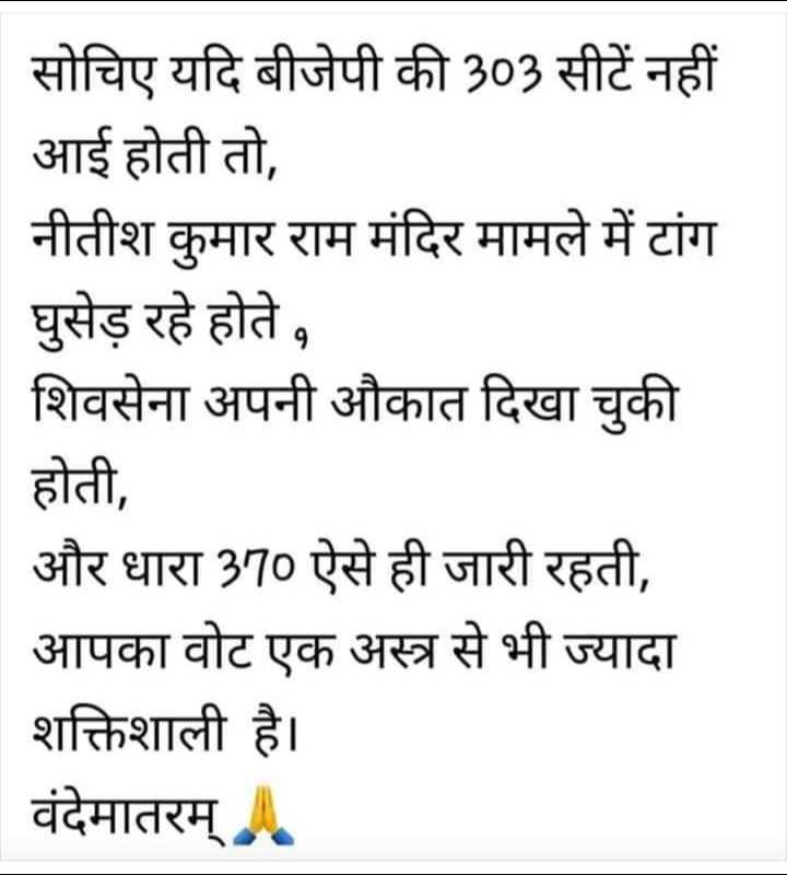 📢 राजनीतिक चर्चा -   सोचिए यदि बीजेपी की 303 सीटें नहीं आई होती तो , नीतीश कुमार राम मंदिर मामले में टांग   घुसेड़ रहे होते , शिवसेना अपनी औकात दिखा चुकी होती , और धारा 370 ऐसे ही जारी रहती , आपका वोट एक अस्त्र से भी ज्यादा शक्तिशाली है । वंदेमातरम् . - ShareChat