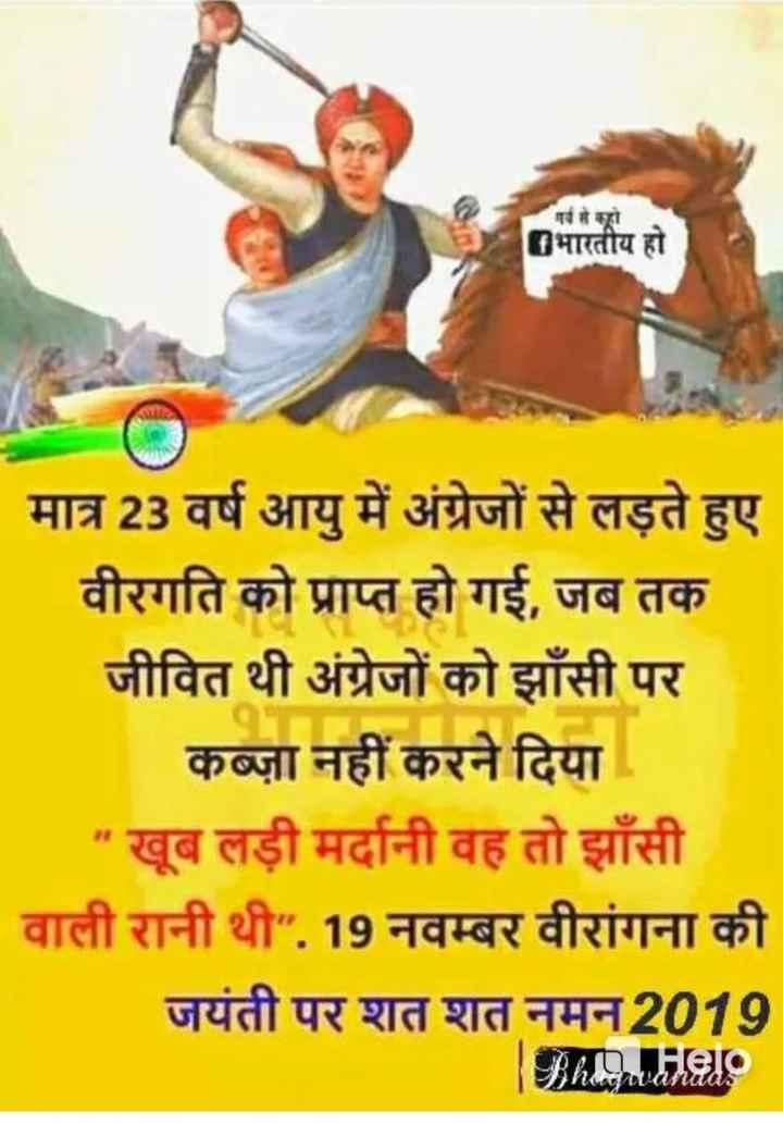 🙏 रानी लक्ष्मी बाई जयंती - गर्व से कहो भारतीय हो हु व मात्र 23 वर्ष आयु में अंग्रेजों से लड़ते हुए वीरगति को प्राप्त हो गई , जब तक जीवित थी अंग्रेजों को झाँसी पर कब्ज़ा नहीं करने दिया खूब लड़ी मर्दानी वह तो झाँसी वाली रानी थी . 19 नवम्बर वीरांगना की जयंती पर शत शत नमन2019 BAALHale - ShareChat