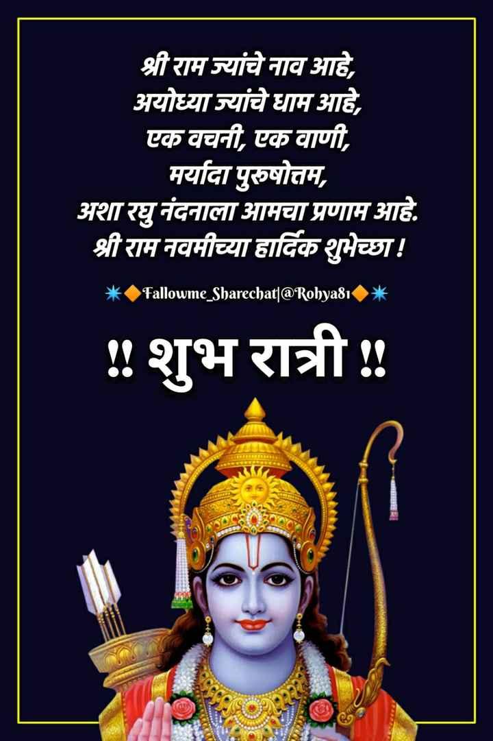 रामनवमीच्या शुभेच्या - श्री राम ज्यांचे नाव आहे , अयोध्या ज्यांचे धाम आहे , एक वचनी , एक वाणी , मर्यादा पुरुषोत्तम , अशा रघु नंदनाला आमचा प्रणाम आहे . श्री राम नवमीच्या हार्दिक शुभेच्छा ! * Fallowme _ Sharechat | @ Rohya81 * ! ! शुभ रात्री ! - ShareChat