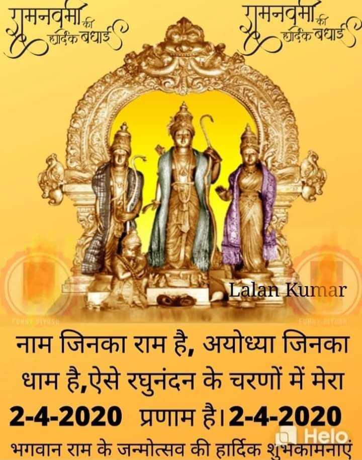 🙏राम नवमी - रामनवमा रामनवमा र्दिक बधाई ॐ र्दिक बधाई Lalan Kumar नाम जिनका राम है , अयोध्या जिनका धाम है , ऐसे रघुनंदन के चरणों में मेरा 2 - 4 - 2020 प्रणाम है । 2 - 4 - 2020 भगवान राम के जन्मोत्सव की हार्दिक शुभकामनाएं a . - ShareChat