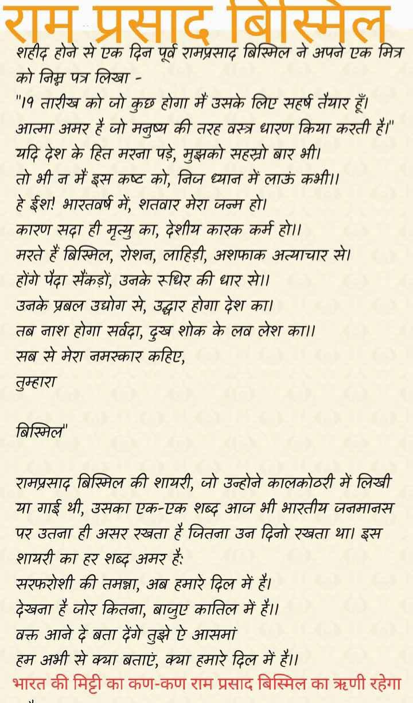 🌺 राम प्रसाद बिस्मिल जयंती - राम प्रसाद बिस्मिल शहीद होने से एक दिन पूर्व रामप्रसाद बिस्मिल ने अपने एक मित्र को निम्न पत्र लिखा - १ तारीख को जो कुछ होगा में उसके लिए सहर्ष तैयार हैं । आत्मा अमर हैं जो मनुष्य की तरह वस्त्र धारण किया करती हैं । यदि देश के हित मला पडे , मझको सहस्रो बार भी ) । तो भी न में इस कष्ट को , जिन ध्यान में लाऊं कभी । । हे ईश ! भारतवर्ष में , शतबार मेरा जन्म हो । कारण सदा ही मृत्यु का , देशीय कारक कर्म हो । । मरते हैं बिस्मिल , रोशन , लाहिड़ी , अशफाक अत्याचार से । होंगे पेंदा सैकड़ों , उनके रुधिर की धार से । । उनके प्रबल उद्योग से , उद्धार होगा देश का । तब नाश होगा सर्वदा , दुख शोक के लव लेश का । । सब से मेरा नमस्कार कहिए , तुम्हारा बिस्मिल ' रामप्रसाद बिस्मिल की शायरी , जो उन्होने कालकोठरी में लिखी या गाई थी , उसका एक - एक शब्द आज भी भारतीय जनमानस | पर उतना ही असर रखता है जितना उन दिनो रखता था । इस शायरी का हर शब्द अमर हैं । सरफरोशी की तमन्ना , अब हमारे दिल में हैं । देखना हैं जोर कितना , बाजुए कातिल में हैं । वक्त आने दे बता देंगे तुझे हे आसमां हम अभी से क्या बताएं , क्या हमारे दिल में हैं । । भारत की मिट्टी का कण - कण राम प्रसाद बिस्मिल का ऋणी रहेगा - ShareChat