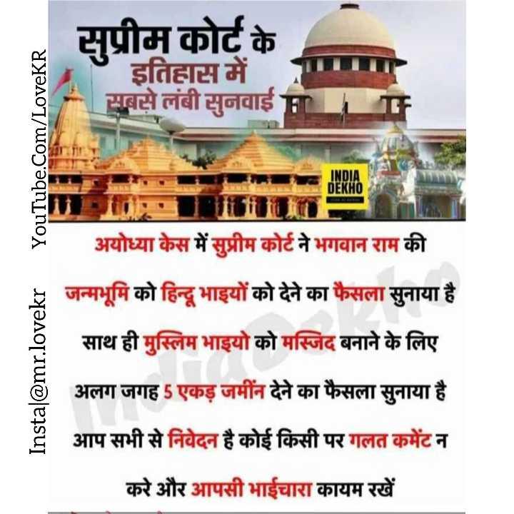 🚩 राम मंदिर - सुप्रीम कोर्ट के इतिहास में सबसे लंबी सुनवाई YouTube . Com / LoveKR INDIA DEKHO Instal @ mr . lovekr अयोध्या केस में सुप्रीम कोर्ट ने भगवान राम की जन्मभूमि को हिन्दू भाइयों को देने का फैसला सुनाया है साथ ही मुस्लिम भाइयो को मस्जिद बनाने के लिए अलग जगह 5 एकड़ जमीन देने का फैसला सुनाया है आप सभी से निवेदन है कोई किसी पर गलत कमेंट न करे और आपसी भाईचारा कायम रखें - ShareChat