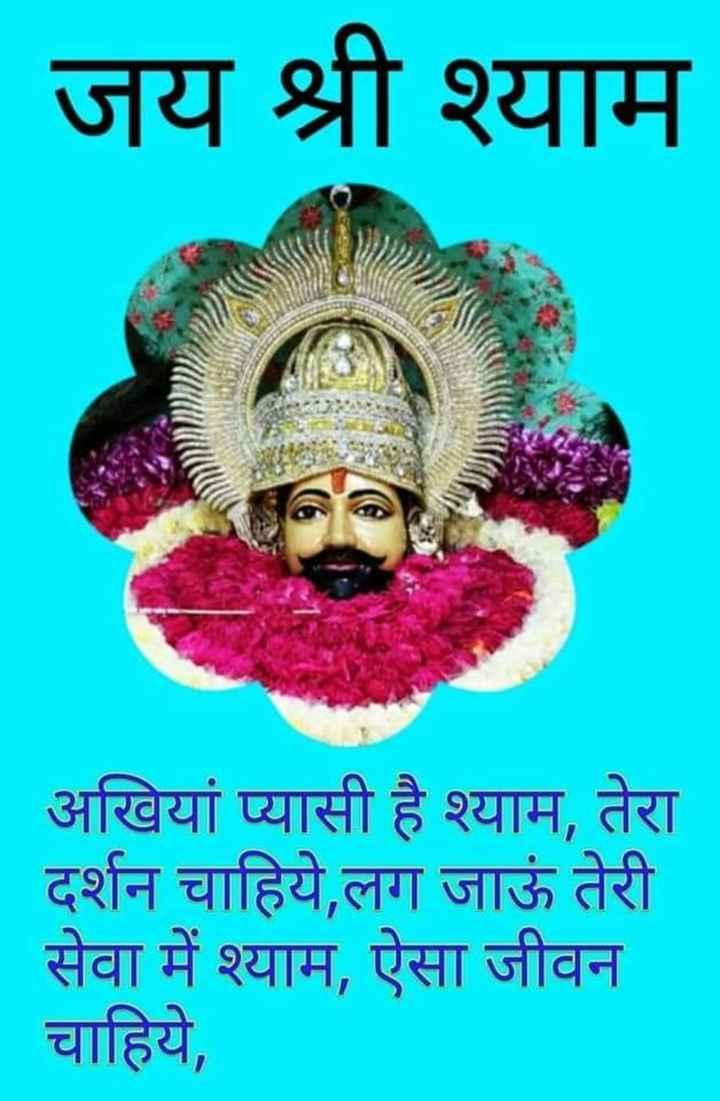 🙏 राम राम सा - जय श्री श्याम अखियां प्यासी है श्याम , तेरा दर्शन चाहिये , लग जाऊं तेरी सेवा में श्याम , ऐसा जीवन चाहिये , - ShareChat