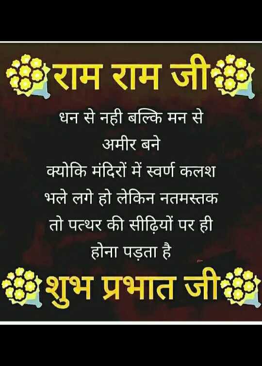 राम राम सा - राम राम जी धन से नही बल्कि मन से अमीर बने क्योकि मंदिरों में स्वर्ण कलश भले लगे हो लेकिन नतमस्तक तो पत्थर की सीढ़ियों पर ही _ _ होना पड़ता है ॐशुभ प्रभात जी - ShareChat