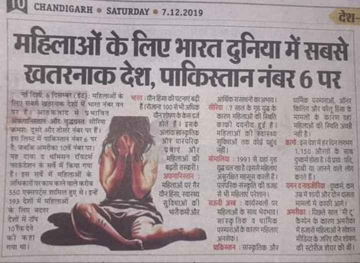 🌐 राष्ट्रीय-अंतराष्ट्रीय खबरें - CHANDIGARH . SATURDAY 7 . 12 . 2019 देश महिलाओं के लिए भारत दुनिया में सबसे खतरनाक देश , पाकिस्ताननंबर6 पर किलिपरम्पराओं और माहलाओ की ना दिली . 6 दिसम्बर ( ट ) : महिलाओं के भारत यौन हिंसा की घटनाएं बढी आर्थिक संसाधनों का अभाव । धार्मिक परम्परा ऑनर लिए सबसे खतरनाक देशों में भारत नंबर वन रोजाना 100 से भी अधिक सीरिया : 7 साल के गृह युद्ध के किलिंग और घरेलू हिंसा के पर है । आतंकवाद से प्रभावित यौन शोषणकै केसदर्ज कारण महिलाओं की स्थिति मामतों के कारण यहां अफगानिस्तान और युद्धग्रस्त सीरिया होते हैं । इसकेकाफी दयनीय हुई है । महिलाओं की स्थिति अच्छी क्रमसः दूसरे और तीसरे नंबर पर हैं । अलावासास्कृतिक महिलाओं की स्वास्थ्य नही है । इस लिस्ट में पाकिस्तान नंबर 6 पर और पारंपरिक सुविधाओं तक कोई पहूव कांगो इसदेशमेहरदिनलगभग है . जबकि अमरीका 10वें नंबर पर । वाएं और नहीं । 1 . 150 औरतों के साथ यह दावा द थॉमसन रॉयटर्स महिलाओं की सोमालिया : 1991 से यहां ग्रह - दुष्कर्म होता है । येप्राय : पति . फाऊंडेशन के सर्वे में किया गया बढ़ती तस्करी । युदचल रहा है । इससे महिलाएं साथी या जानने वाले लोग है । इस सर्वे में महिलाओं के अफगानिस्तान : असुरक्षित महसूस करती हैं । करते हैं । अधिकारों परकाम करने वाले करीब महिलाओं पर गैर पारंपरिक संस्कृति की वजह यमनवनाइजीरिया दुष्कर्म कम 550 एक्सपर्ट्स शामिल हुए थे । इन्हें यौन हिंसा . स्वास्थ्य से भी महिलाएं परेशाना उसमें शादी औरयोनदासता 193 देशों में महिलाओं सुविधाओं की सऊदी अखः कार्यस्थलों पर मामलों में काफी आगे । । के लिए बदतर भारीकमी और महिलाओं के साथ भेदभाव । अमरीक्षा : पिछले साल भी 1 देशों में टॉप सास्कृतिक व धार्मिक कैम्पेन के कारण अमरीका । 10 रैक देने परम्पराअकिकारण महिलाएं हजारों महिलाओं ने सोशल को कहा अनसेका मीडिया के जरिए यौन शोषण गया था । पाकिस्तान : सास्कृतिक और की स्टोरीज शेयर की थी । । - ShareChat