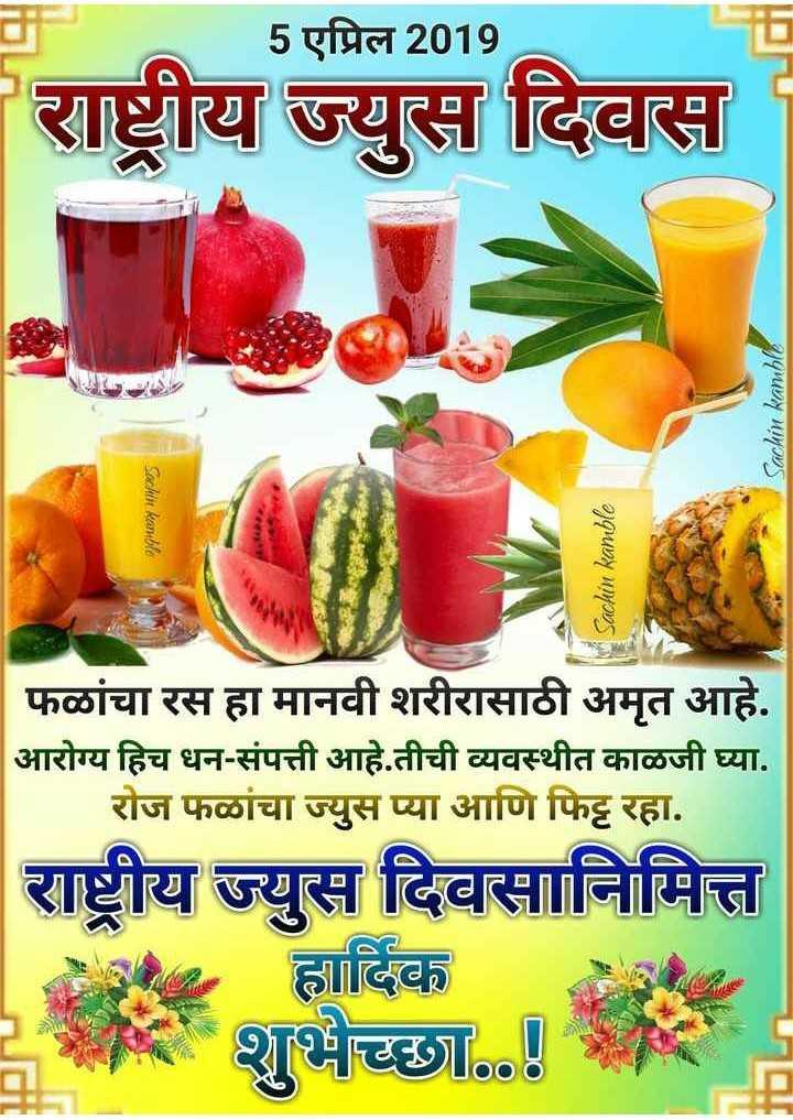 🍹राष्ट्रीय ज्यूस दिवस - 5 एप्रिल 2019 राष्ट्रीय ज्युस दिवस Sachin kamble Sachen kan ble Sachin kamble फळांचा रस हा मानवी शरीरासाठी अमृत आहे . आरोग्य हिच धन - संपत्ती आहे . तीची व्यवस्थीत काळजी घ्या . रोज फळांचा ज्युस प्या आणि फिट्ट रहा . राष्ट्रीय ज्युस दिवसानिमित्त हार्दिक शुभेच्छा . . ! - ShareChat