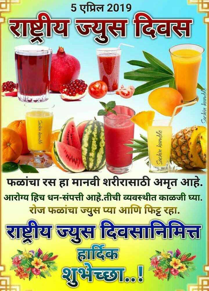 🍹राष्ट्रीय ज्यूस दिवस - 5 एप्रिल 2019 राष्ट्रीय ज्युस दिवस Sachin kamble Sachin kanchle Sachin kamble फळांचा रस हा मानवी शरीरासाठी अमृत आहे . आरोग्य हिच धन - संपत्ती आहे . तीची व्यवस्थीत काळजी घ्या . रोज फळांचा ज्युस प्या आणि फिट्ट रहा . राष्ट्रीय ज्युस दिवसानिमित्त | हार्दिक 2 शुभेच्छा . . ! - ShareChat