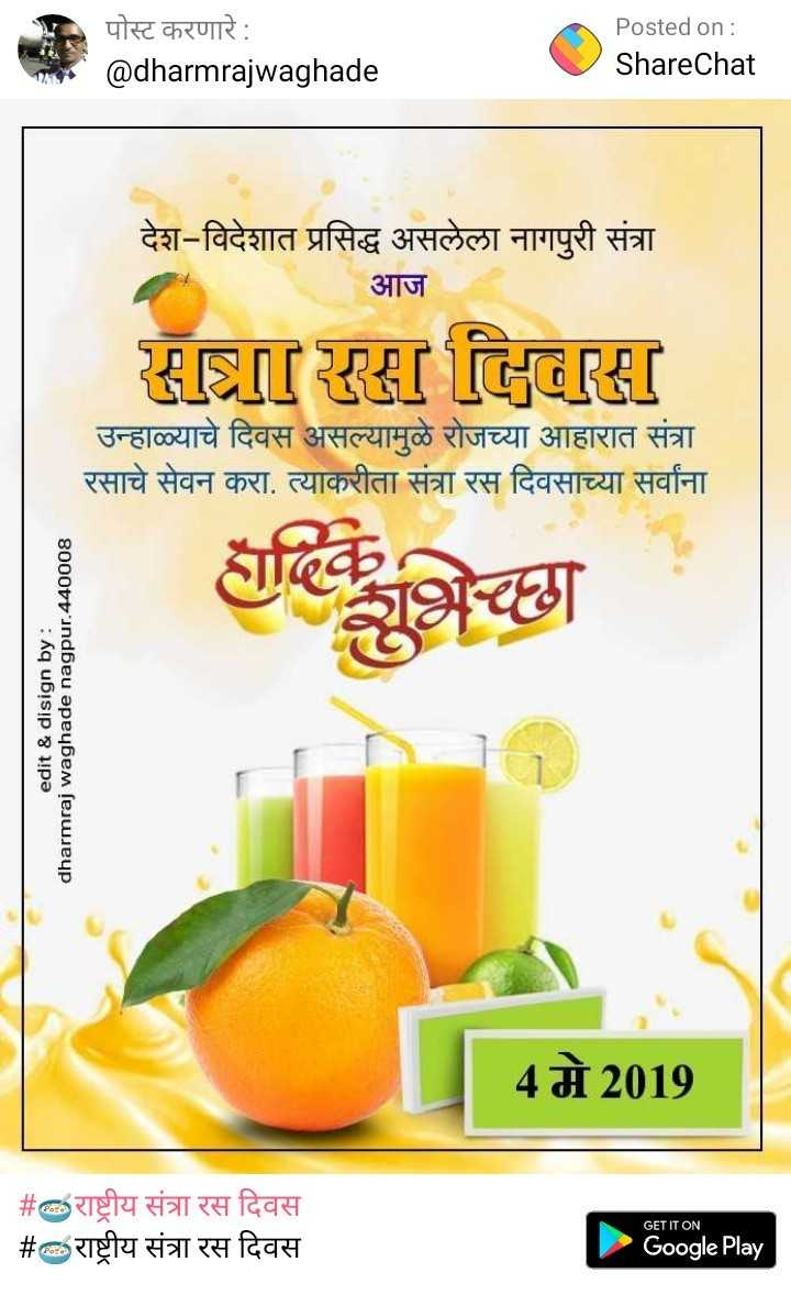 🥣राष्ट्रीय संत्रा रस दिवस - पोस्ट करणारे : @ dharmrajwaghade Posted on : ShareChat देश - विदेशात प्रसिद्ध असलेला नागपुरी संत्रा आज S ! इस Gि ! उन्हाळ्याचे दिवस असल्यामुळे रोजच्या आहारात संत्रा रसाचे सेवन करा . त्याकरीता संत्रा रस दिवसाच्या सर्वांना edit & disign by : dharmraj waghade nagpur . 440008 4 मे 2019 # राष्ट्रीय संत्रा रस दिवस   # राष्ट्रीय संत्रा रस दिवस GET IT ON Google Play - ShareChat