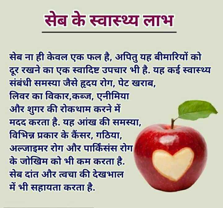 🍎राष्ट्रीय 'लाल सेब' खाओ दिवस - सेब के स्वास्थ्य लाभ सेब ना ही केवल एक फल है , अपितु यह बीमारियों को दूर रखने का एक स्वादिष्ट उपचार भी है . यह कई स्वास्थ्य संबंधी समस्या जैसे हृदय रोग , पेट खराब , लिवर का विकार , कब्ज , एनीमिया और शुगर की रोकथाम करने में मदद करता है . यह आंख की समस्या , विभिन्न प्रकार के कैंसर , गठिया , अल्जाइमर रोग और पार्किंसंस रोग के जोखिम को भी कम करता है . सेब दांत और त्वचा की देखभाल में भी सहायता करता है . - ShareChat