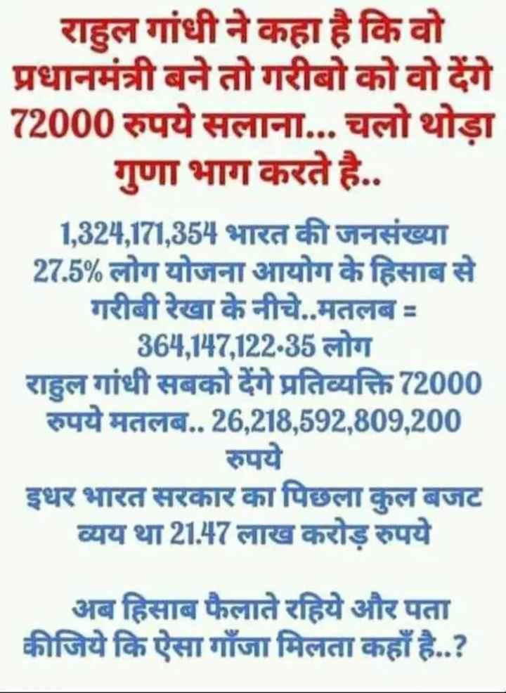 राहुल गांधी: मिनिमम इनकम गारंटी - राहुल गांधी ने कहा है कि वो प्रधानमंत्री बने तो गरीबो को वो देंगे 72000 रुपये सलाना . . . चलो थोड़ा गुणा भाग करते है . . 1 , 324 , 171 , 354 भारत की जनसंख्या 27 . 5 % लोग योजना आयोग के हिसाब से गरीबी रेखा के नीचे . . मतलब = 364 , 147 , 122 . 35 लोग राहुल गांधी सबको देंगे प्रतिव्यक्ति 72000 रुपये मतलब . . 26 , 218 , 592 , 809 , 200 रुपये इधर भारत सरकार का पिछला कुल बजट व्यय था 21 . 47 लाख करोड़ रुपये अब हिसाब फैलाते रहिये और पता कीजिये कि ऐसा गाँजा मिलता कहाँ है . . ? - ShareChat