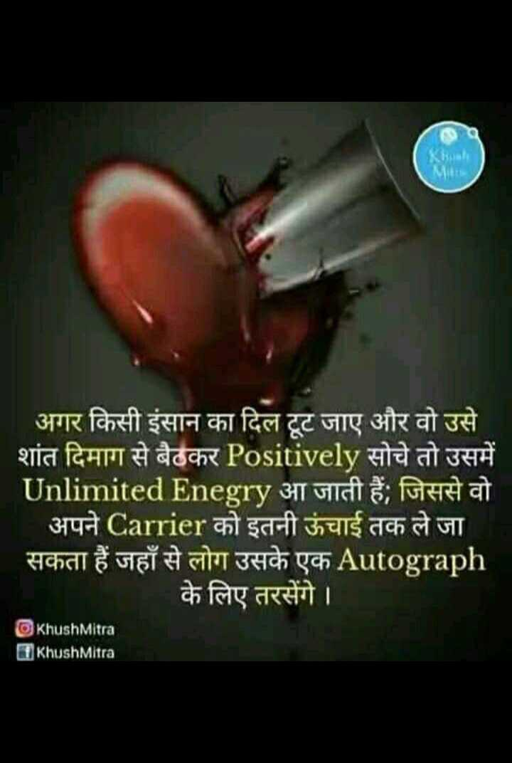 😏 रोचक तथ्य - Khush ' अगर किसी इंसान का दिल टूट जाए और वो उसे शांत दिमाग से बैठकर Positively सोचे तो उसमें Unlimited Enegry आ जाती हैं , जिससे वो अपने Carrier को इतनी ऊंचाई तक ले जा सकता हैं जहाँ से लोग उसके एक Autograph के लिए तरसेंगे । KhushMitra 17 KhushMitra - ShareChat