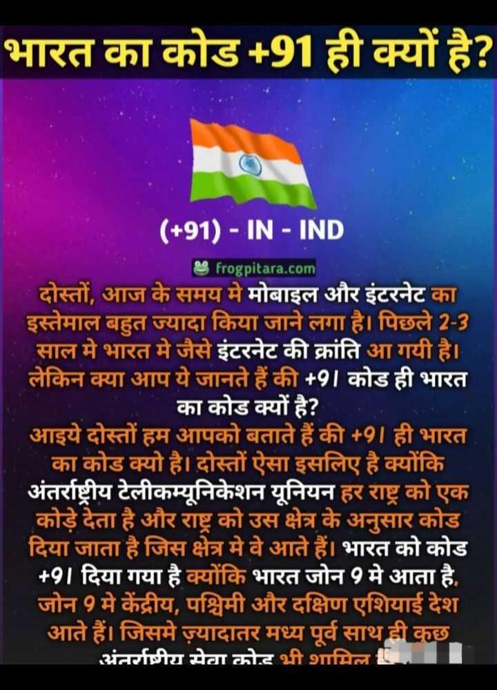 😏 रोचक तथ्य - भारत का कोड + 91 ही क्यों है ? ( + 91 ) - IN - IND frogpitara . com दोस्तों , आज के समय मे मोबाइल और इंटरनेट का इस्तेमाल बहुत ज्यादा किया जाने लगा है । पिछले 2 - 3 साल में भारत मे जैसे इंटरनेट की क्रांति आ गयी है । लेकिन क्या आप ये जानते हैं की + 91 कोड ही भारत का कोड क्यों है ? आइये दोस्तों हम आपको बताते हैं की + 91ही भारत का कोड क्यो है । दोस्तों ऐसा इसलिए है क्योंकि अंतर्राष्ट्रीय टेलीकम्यूनिकेशन यूनियन हर राष्ट्र का एक कोड़े देता है और राष्ट्र को उस क्षेत्र के अनुसार कोड दिया जाता है जिस क्षेत्र मे वे आते हैं । भारत को कोड + 91 दिया गया है क्योंकि भारत जोन 9 मे आता है , जोन 9 मे केंद्रीय , पश्चिमी और दक्षिण एशियाई देश आते हैं । जिसमे ज़्यादातर मध्य पूर्व साथ ही कुछ अंतर्राष्ट्रीय सेवा कोट भी शामिल । - ShareChat