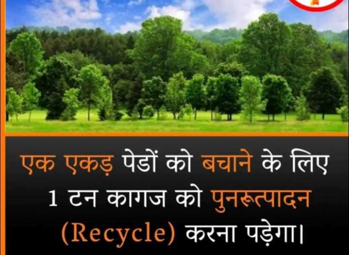 😏 रोचक तथ्य - एक एकड़ पेडों को बचाने के लिए 1 टन कागज को पुनरूत्पादन ( Recycle ) करना पड़ेगा । - ShareChat