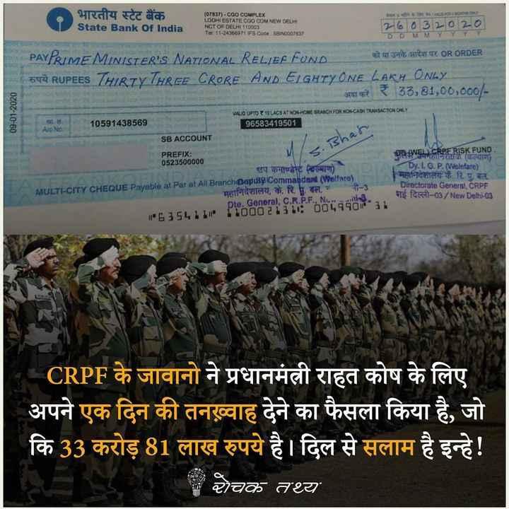 😏 रोचक तथ्य - भारतीय स्टेट बैंक State Bank Of India ( 07837 ) - CGO COMPLEX LODHI ESTATE CGO COM NEW DED4 NCT OF DELHI 110003 Tel : 11 - 24388971 IFS Code : SBINOOO7837 6032020 DDMMYY PAYRIME MINISTERIS NATIONAL RELIEA FON E को या उनके आदेश पर OR ORDER | BYÀ RUPEES THIRTY THREE CRORE AND ELGHTY ONE LAKH ONLY अदा करें ₹ 33 , 81 , 00 , 000 / 09 - 01 - 2020 10591438569 VALID UPTO Z 10 LACS AT NON HOME BRANCH FOR NON - CASH TRANSACTION ONLY ! 96583419501 ] Alo No SB ACCOUNT Bhar PREFIX : 0523500000 उप कमाण्डेन्टलल्याण ) MULTI - CITY CHEQUE Payable at Par at All Branchapia Commandant ( Welfaro ) महानिदेशालय , के . रिदल , नी - 3 Dte . General , C . R . P . F . . Ne . . . . . . . 163541101100021STE 6044631 अलापनहानिरीक्षक ( कल्याण ) Dy . 1 . G . P . ( Welefare ) महानिदेशालेय कै . रि . पु . बल . Directorate General , CRPF नई दिल्ली - 03 / New Delhi - 03 _ _ CRPF के जावानो ने प्रधानमंत्री राहत कोष के लिए अपने एक दिन की तनख्वाह देने का फैसला किया है , जो कि 33 करोड़ 81 लाख रुपये है । दिल से सलाम है इन्हे ! रोचक तथ्य - ShareChat