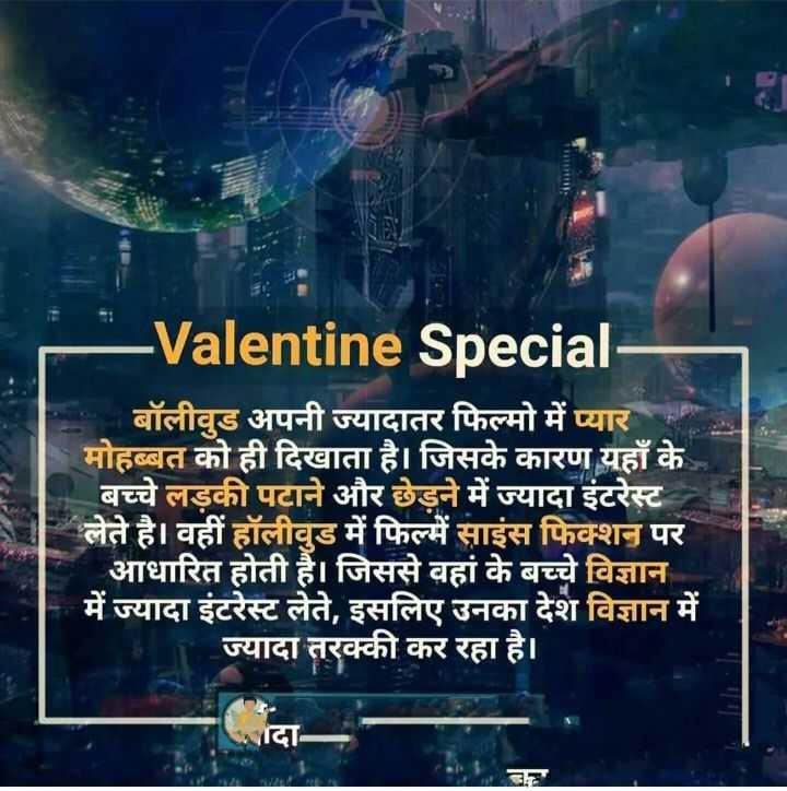 😏 रोचक तथ्य - - Valentine Special बॉलीवुड अपनी ज्यादातर फिल्मो में प्यार मोहब्बत को ही दिखाता है । जिसके कारण यहाँ के बच्चे लड़की पटाने और छेड़ने में ज्यादा इंटरेस्ट लेते है । वहीं हॉलीवुड में फिल्में साइंस फिक्शन पर आधारित होती है । जिससे वहां के बच्चे विज्ञान में ज्यादा इंटरेस्ट लेते , इसलिए उनका देश विज्ञान में ज्यादा तरक्की कर रहा है । सादा - ShareChat