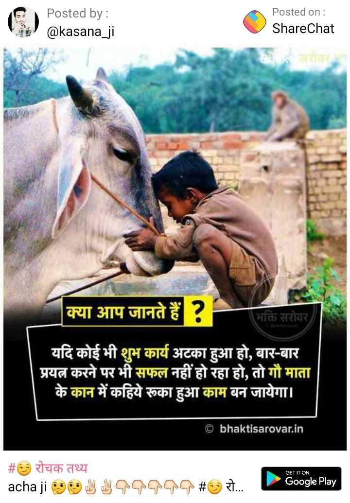 रोचक तथ्य - Posted by : @ kasana _ ji Posted on : ShareChat क्या आप जानते हैं ? भक्ति सरोवर यदि कोई भी शुभ कार्य अटका हुआ हो , बार - बार प्रयत्न करने पर भी सफल नहीं हो रहा हो , तो गौ माता के कान में कहिये रुका हुआ काम बन जायेगा । © bhaktisarovar . in GET IT ON _ _ # O रोचक तथ्य acha ji 99 gangga # 7 Google Play - ShareChat