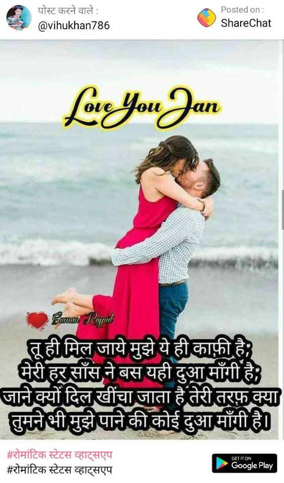 रोमांटिक स्टेटस व्हाट्सएप - पोस्ट करने वाले : @ vihukhan786 Posted on : ShareChat Love You Jan Saman Rajpal तू ही मिल जाये मुझे ये ही काफ़ी है । मेरी हर साँस ने बस यही दुआ मांगी है । जाने क्यों दिल खींचा जाता है तेरी तरफ़ क्या तुमने भी मुझे पाने की कोई दुआ मांगी है । # रोमांटिक स्टेटस व्हाट्सएप # रोमांटिक स्टेटस व्हाट्सएप GET IT ON Google Play - ShareChat