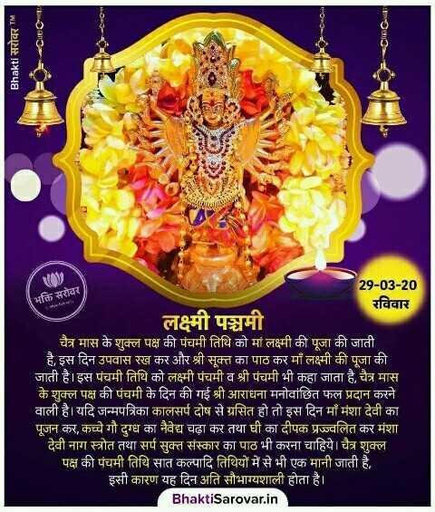 🌺लक्ष्मी पंचमी - Bhakti सरोवर TM भक्ति सरोवर 29 - 03 - 20 रविवार लक्ष्मी पञ्चमी चैत्र मास के शुक्ल पक्ष की पंचमी तिथि को मां लक्ष्मी की पूजा की जाती । है , इस दिन उपवास रख कर और श्री सूक्त का पाठ कर माँ लक्ष्मी की पूजा की । जाती है । इस पंचमी तिथि को लक्ष्मी पंचमी व श्री पंचमी भी कहा जाता है , चैत्र मास के शक्ल पक्ष की पंचमी के दिन की गई श्री आराधना मनोवांछित फल प्रदान करने वाली है । यदि जन्मपत्रिका कालसर्प दोष से ग्रसित हो तो इस दिन माँ मंशा देवी का पूजन कर , कच्चे गौ दुग्ध का नैवेद्य चढ़ा कर तथा घी का दीपक प्रज्ज्वलित कर मंशा देवी नाग स्त्रोत तथा सर्प सक्त्त संस्कार का पाठ भी करना चाहिये । चैत्र शुक्ल पक्ष की पंचमी तिथि सात कल्पादि तिथियों में से भी एक मानी जाती है , इसी कारण यह दिन अति सौभाग्यशाली होता है । BhaktiSarovar . in - ShareChat