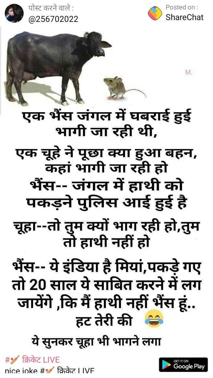 😊 लखनवी मिजाज - पोस्ट करने वाले : @ 256702022 Posted on : ShareChat M . एक भैंस जंगल में घबराई हुई भागी जा रही थी , एक चूहे ने पूछा क्या हुआ बहन , कहां भागी जा रही हो भैंस - - जंगल में हाथी को पकड़ने पुलिस आई हुई है चूहा - - तो तुम क्यों भाग रही हो , तुम तो हाथी नहीं हो भैंस - - ये इंडिया है मियां , पकड़े गए तो 20 साल ये साबित करने में लग जायेंगे , कि मैं हाथी नहीं भैंस हूं . . हट तेरी की ये सुनकर चूहा भी भागने लगा GET IT ON _ _ # / क्रिकेट LIVE nice joke # % fchche LIVE Google Play - ShareChat