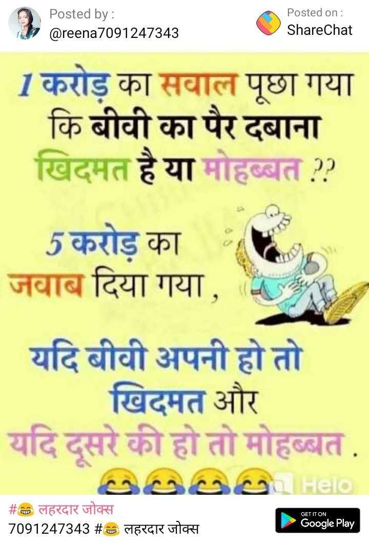 😂 लहरदार जोक्स - Posted by : @ reena7091247343 Posted on : ShareChat 1 करोड़ का सवाल पूछा गया कि बीवी का पैर दबाना खिदमत है या मोहब्बत ? ? 5 करोड़ का जवाब दिया गया , यदि बीवी अपनी हो तो खिदमत और यदि दूसरे की हो तो मोहब्बत . QUOQ GET IT ON _ _ # D लहरदार जोक्स 7091247343 # TD लहरदार जोक्स Google Play - ShareChat