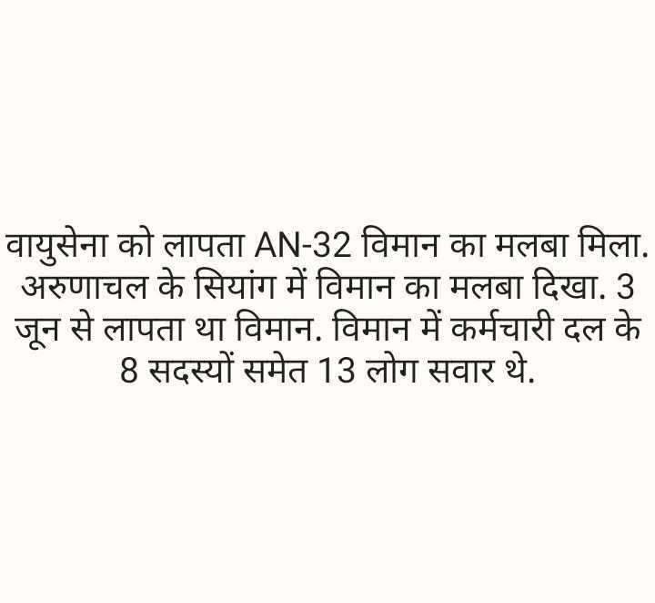 📰 लापता विमान AN-32 दुर्घटनाग्रस्त - वायुसेना को लापता AN - 32 विमान का मलबा मिला . _ _ अरुणाचल के सियांग में विमान का मलबा दिखा . 3 जून से लापता था विमान . विमान में कर्मचारी दल के 8 सदस्यों समेत 13 लोग सवार थे . - ShareChat