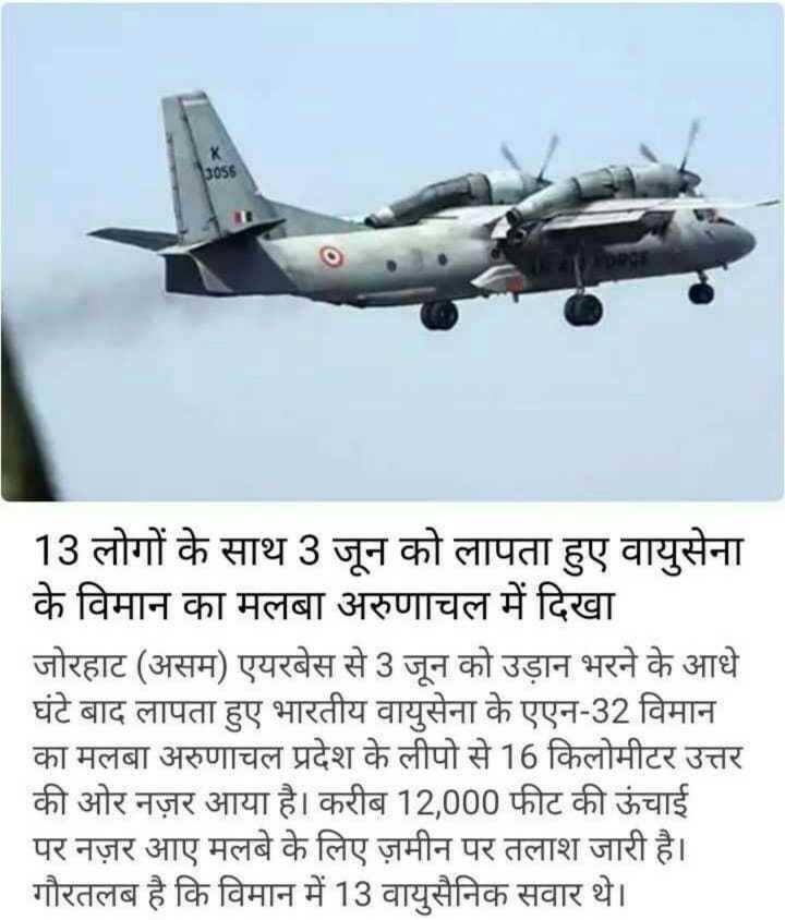 📰 लापता विमान AN-32 दुर्घटनाग्रस्त - _ _ 13 लोगों के साथ 3 जून को लापता हुए वायुसेना के विमान का मलबा अरुणाचल में दिखा जोरहाट ( असम ) एयरबेस से 3 जून को उड़ान भरने के आधे घंटे बाद लापता हुए भारतीय वायुसेना के एएन - 32 विमान का मलबा अरुणाचल प्रदेश के लीपो से 16 किलोमीटर उत्तर की ओर नज़र आया है । करीब 12 , 000 फीट की ऊंचाई पर नज़र आए मलबे के लिए ज़मीन पर तलाश जारी है । गौरतलब है कि विमान में 13 वायुसैनिक सवार थे । - ShareChat
