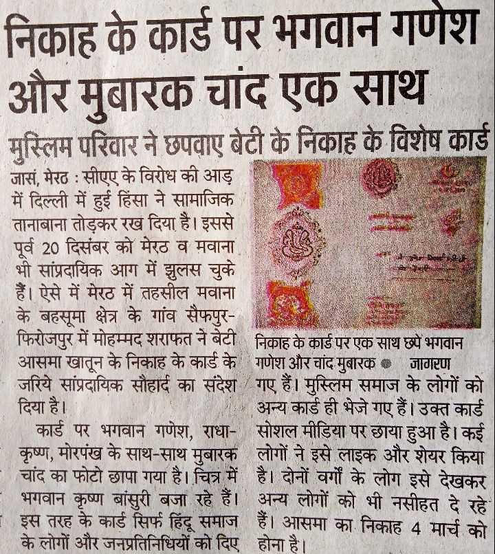 👉 लोगों के लिए सीख👈 - निकाह के कार्ड पर भगवान गणेश और मुबारक चांद एक साथ मुस्लिम परिवार ने छपवाए बेटी के निकाह के विशेष कार्ड RSE BARSHAN NRON जासं , मेरठ : सीएए के विरोध की आड़ में दिल्ली में हुई हिंसा ने सामाजिक तानाबाना तोड़कर रख दिया है । इससे पूर्व 20 दिसंबर को मेरठ व मवाना भी सांप्रदायिक आग में झुलस चुके हैं । ऐसे में मेरठ में तहसील मवाना के बहसूमा क्षेत्र के गांव सैफपुर फिरोजपुर में मोहम्मद शराफत ने बेटी निकाह के कार्ड पर एक साथ छये भगवान आसमा खातून के निकाह के कार्ड के गणेश और चांद मुबारक • जागरण जरिये सांप्रदायिक सौहार्द का संदेश गए हैं । मुस्लिम समाज के लोगों को दिया है । अन्य कार्ड ही भेजे गए हैं । उक्त कार्ड कार्ड पर भगवान गणेश , राधा - सोशल मीडिया पर छाया हुआ है । कई कृष्ण , मोरपंख के साथ - साथ मुबारक लोगों ने इसे लाइक और शेयर किया चांद का फोटो छापा गया है । चित्र में है । दोनों वर्गों के लोग इसे देखकर भगवान कृष्ण बांसुरी बजा रहे हैं । अन्य लोगों को भी नसीहत दे रहे इस तरह के कार्ड सिर्फ हिंदू समाज हैं । आसमा का निकाह 4 मार्च को के लोगों और जनप्रतिनिधियों को दिए होना है । - ShareChat