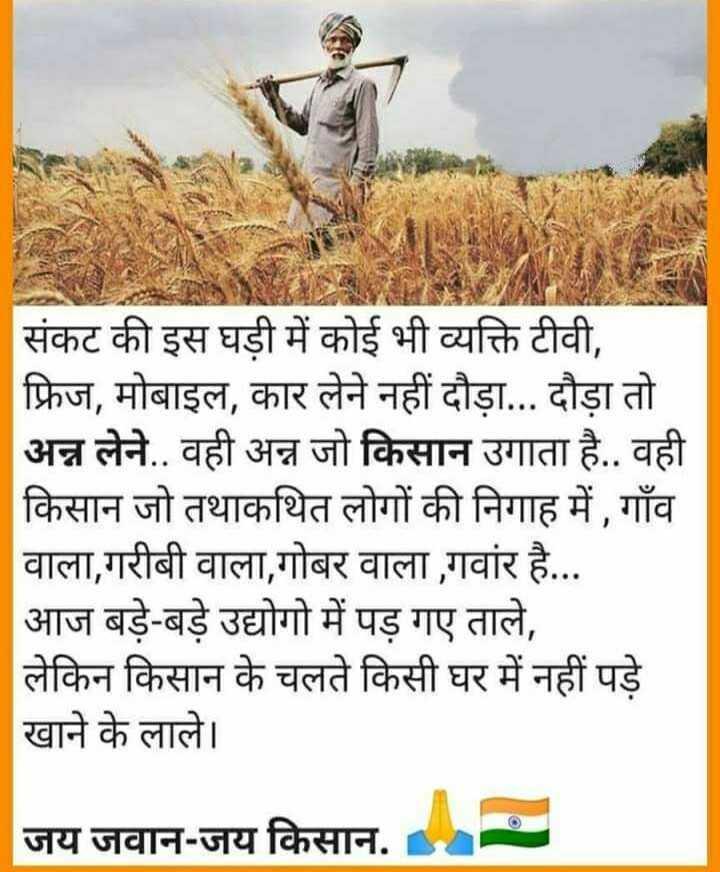 👉 लोगों के लिए सीख👈 - संकट की इस घड़ी में कोई भी व्यक्ति टीवी , फ्रिज , मोबाइल , कार लेने नहीं दौड़ा . . . दौड़ा तो अन्न लेने . . वही अन्न जो किसान उगाता है . . वही किसान जो तथाकथित लोगों की निगाह में , गाँव वाला , गरीबी वाला , गोबर वाला , गवार है . . . | आज बड़े - बड़े उद्योगो में पड़ गए ताले , लेकिन किसान के चलते किसी घर में नहीं पड़े खाने के लाले । जय जवान - जय किसान . - ShareChat
