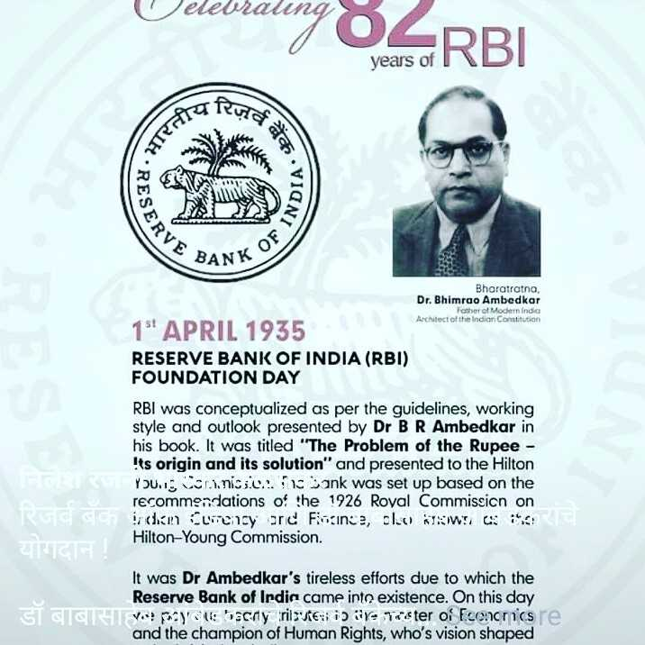 वंचित बहुजन आघाडी - Velebraung ung 84RBI years of 19 RUTAS DIA ERVE BANK K OF 1 Bharatratna , Dr . Bhimrao Ambedkar Father of Modern Indo Architect of the Indian Constitution 15 APRIL 1935 RESERVE BANK OF INDIA ( RBI ) FOUNDATION DAY RBI was conceptualized as per the guidelines , working style and outlook presented by Dr BR Ambedkar in his book . It was titled The Problem of the Rupee - Its origin and its solution and presented to the Hilton YOU . Cornice . Sank was set up based on the recommendations of the 1926 Royal Commission on de Cuency and Finance , clo We Hilton - Young Commission . UNICHT ! It was Dr Ambedkar ' s tireless efforts due to which the Reserve Bank of Irdin came into existence . On this day   डॉ बाबासा V y bachy tristesi Yaster of Focnonicare and the champion of Human Rights , who ' s vision shaped - ShareChat
