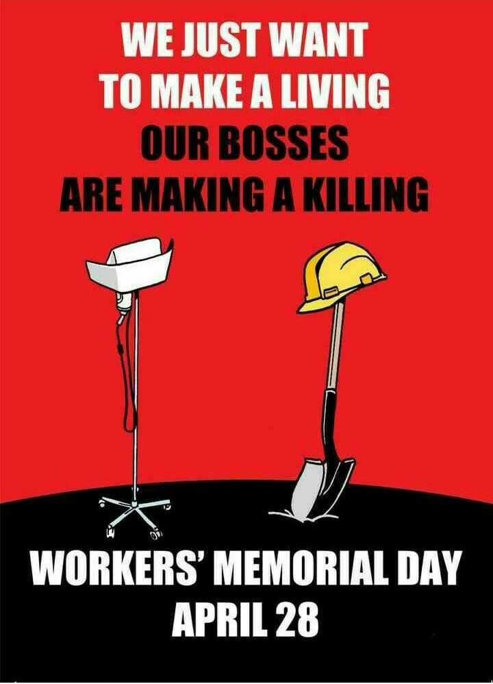 ⚒ वर्कर्स मेमोरियल डे - WE JUST WANT TO MAKE A LIVING OUR BOSSES ARE MAKING A KILLING WORKERS ' MEMORIAL DAY APRIL 28 - ShareChat