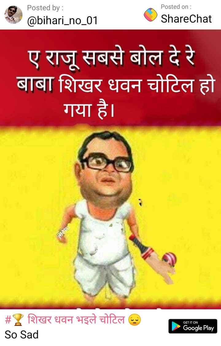 🏆 वर्ल्ड कप जोक्स 😜 - Posted by : @ bihari _ no _ 01 Osho Posted on : ShareChat ए राजू सबसे बोल दे रे बाबा शिखर धवन चोटिल हो गया है । GET IT ON # शिखर धवन भइले चोटिल २ So Sad Google Play - ShareChat