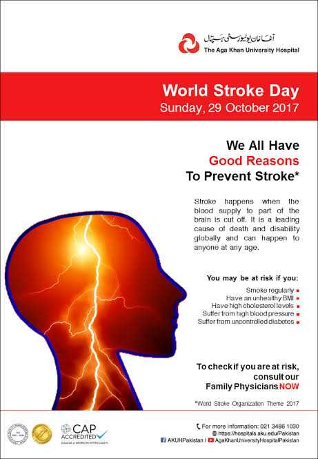 🧠वर्ल्ड स्ट्रोक डे - - پال آنانان یونیورخی The Aga Khan University Hospital World Stroke Day Sunday , 29 October 2017 We All Have Good Reasons To Prevent Stroke * Stroke happens when the blood supply to part of the brain is cut off . It is a leading cause of death and disability globally and can happen to anyone at any age . You may be at risk if you : Smoke regularly Have an unhealthy BMI - Have high cholesterol levels Suffer from high blood pressure Suffer from uncontrolled diabetes To check if you are at risk , consult our Family Physicians NOW World Stoke Organization Theme 2017 САР ACCREDITED For more information : 021 3486 1030 https : Whospitals aku . edu Pakistan E AKUHPakistan ID Aga Khan University HospitalPakistan - ShareChat